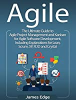 Agile: The Ultimate Guide to Agile Project Management and Kanban for Agile Software Development, Including Explanations for Lean, Scrum, XP, FDD and Crystal