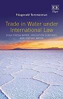 Trade in Water under International Law: Bulk Fresh Water, Irrigation Subsidies and Virtual Water