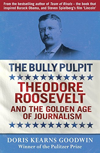 The Bully Pulpit: Theodore Roosevelt and the Golden Age of Journalism by Doris Kearns Goodwin (2013-11-07)