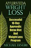 Ayurveda Weight Loss: Successful 10-Day Ayurvedic Detox Diet And Weight Loss Program (Ayurvedic Medicine, Ayurveda Diet, Ayurvedic Remedies, Weight ... Loss Maintenance, Detox Diet, Detox Cleans)