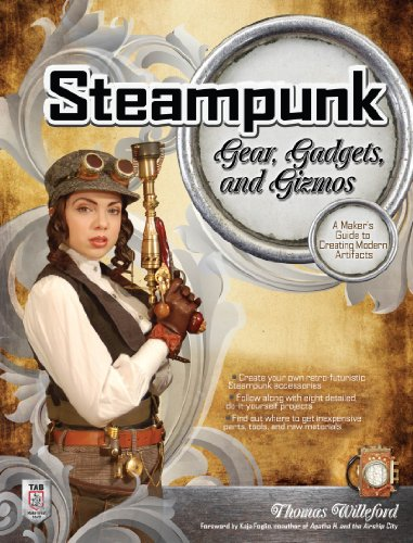 Steampunk Gear, Gadgets, and Gizmos: A Maker's Guide to Creating Modern Artifacts (English Edition)