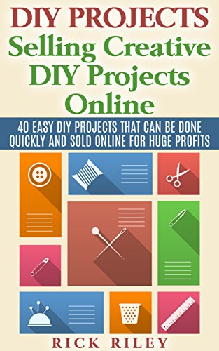 DIY Projects: Selling Creative DIY Projects Online: 40 Easy DIY Projects That Can Be Done Quickly And Sold Online For Huge Profits (Selling DIY Projects, Making Money Online Book 1) by [Rick Riley]