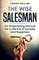 The Wise Salesman: An Enlightening Manual for a Life Full of Success and Happiness