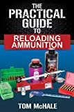 The Practical Guide to Reloading Ammunition: Learn the easy way to...