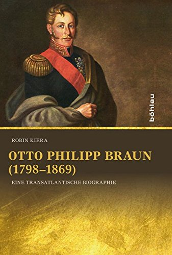 Otto Philipp Braun (1798-1869): Eine transatlantische Biographie (Lateinamerikanische Forschungen / Beihefte zum Jahrbuch für Geschichte Lateinamerikas, Band 44)