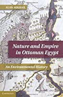Nature and Empire in Ottoman Egypt: An Environmental History (Studies in Environment and History)