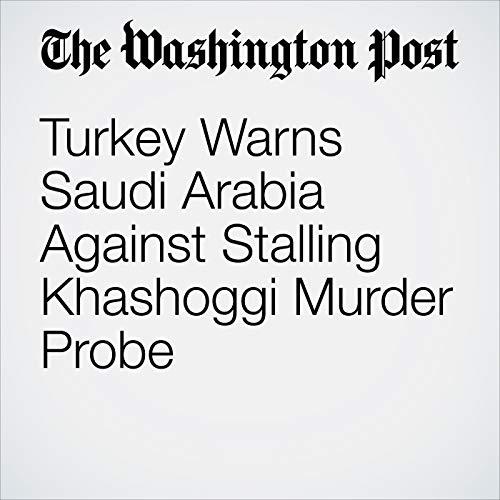 Turkey Warns Saudi Arabia Against Stalling Khashoggi Murder Probe copertina