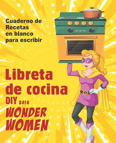 Libreta de cocina DIY para Wonder Women: Cuaderno de recetas en blanco para escribir, libro vacío para sus platos personales favoritos