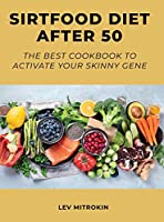 Sirtfood Diet After 50: The Best Cookbook to Activate Your Skinny Gene
