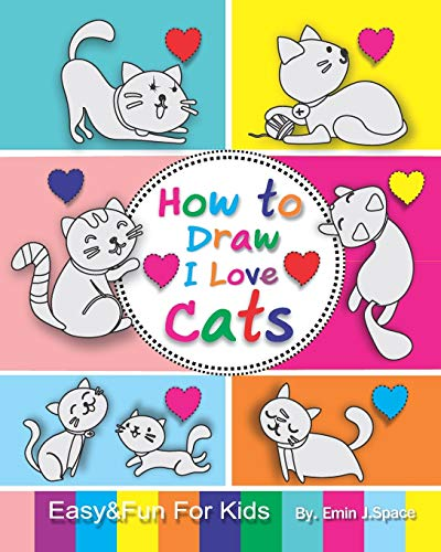 How to Draw I Love Cats: Easy & Fun Drawing Book for Kids Age 6-8