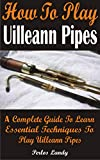 How To Play Uilleann Pipes: A Complete Guide To Learn Essential Techniques To Play Uilleann Pipes (English Edition)
