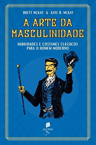 A Arte da Masculinidade: Habilidades e Costumes Clássicos Para o Homem Moderno