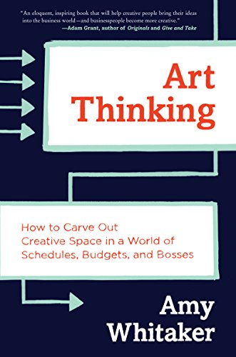 Art Thinking: How to Carve Out Creative Space in a World of Schedules, Budgets, and Bosses (English Edition)