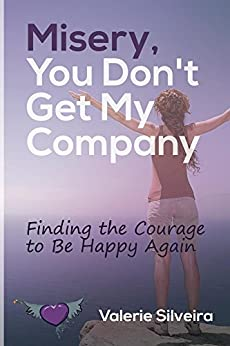 Misery, You Don't Get My Company: Finding the Courage to Be Happy Again by [Valerie Silveira]