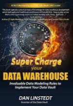 Super Charge Your Data Warehouse: Invaluable Data Modeling Rules to Implement Your Data Vault (Data Warehouse Architecture Book 1)