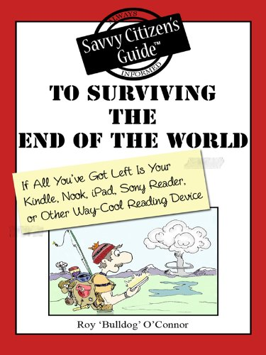 The Savvy Citizen's Guide to Surviving the End of the World If All You've Got Left is Your Kindle, Nook, iPad, Sony Reader, or other Way-Cool Reading Device ... Savvy Citizen's Guides) (English Edition)