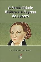 A feminilidade bíblica e a esposa de Lutero.