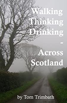 Walking, Thinking, Drinking  Across Scotland by [Tom Trimbath]