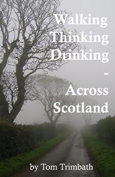 Walking, Thinking, Drinking Across Scotland by [Tom Trimbath]