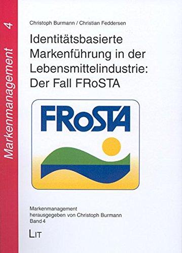 Identitätsbasierte Markenführung in der Lebensmittelindustrie: Der Fall FRoSTA (Markenmanagement)