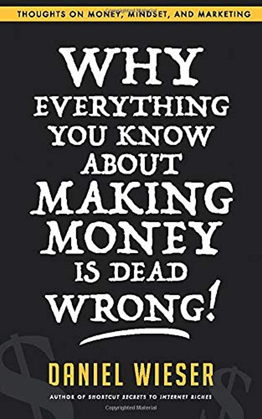 再び意図する不正Why Everything You Know About Making Money Is Dead Wrong!: Thoughts On Money, Mindset, And Marketing