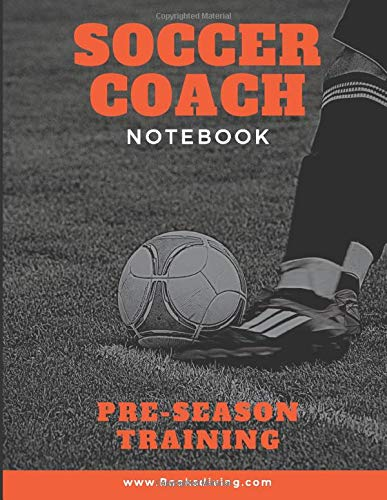 Soccer Coach Notebook: Pre-Season Training with Field Diagrams for Drawing Up Plays, Pitch Templates, Player Tracking & Game Notes, Creating Drills, and Scouting