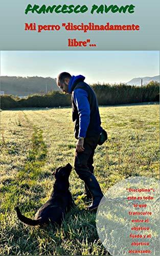 """Mi perro """"disciplinadamente libre..."""" (Amantes de los perros: técnicas de entrenamiento, psicología canina, liderazgo, sensibilidad, buena relación hombre-perro!)"""