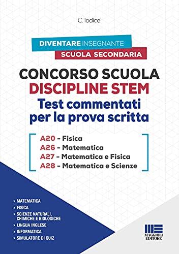 Concorso Scuola Discipline STEM. Test Commentati per la prova scritta: A20 Fisica - A26 Matematica - A27 Matematica e Fisica - A28 Matematica E Scienze