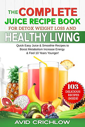 The Complete Juice Recipe Book: For Detox Weight Loss And Healthy Living