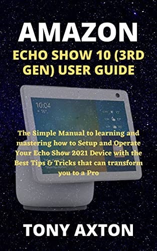 AMAZON ECHO SHOW 10 (3RD GEN) USER GUIDE: The Simple Manual to learning and mastering how to Setup and Operate Your Echo Show 2021 Device with the Best ... can transform you to a Pro (English Edition)