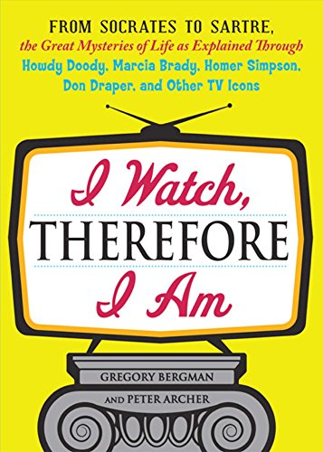 I Watch, Therefore I Am: From Socrates to Sartre, the Great Mysteries of Life as Explained Through Howdy Doody, Marcia Brady, Homer Simpson, Don Draper, and other TV Icons (English Edition)