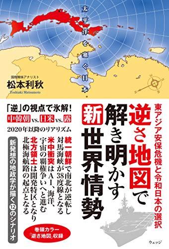 逆さ地図で解き明かす新世界情勢 ー東アジア安保危機と令和日本の選択 - 松本 利秋