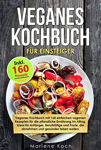 VEGANES KOCHBUCH FÜR EINSTEIGER: Vegan Kochbuch mit 160 veganen Rezepten für die pflanzliche Ernährung im Alltag. Ideal für Anfänger, Berufstätige und Faule, die abnehmen und gesünder leben wollen.