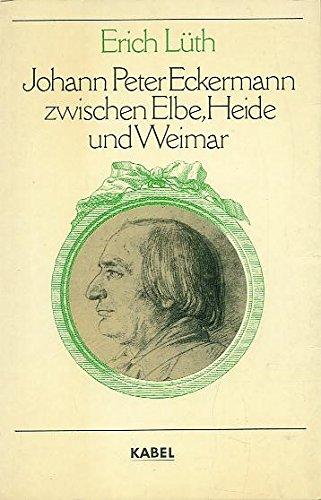 Johann Peter Eckermann zwischen Elbe, Heide und Weimar