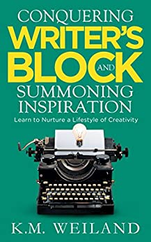 Conquering Writer's Block and Summoning Inspiration: Learn to Nurture a Lifestyle of Creativity (Helping Writers Become Authors Book 5) by [K.M. Weiland]
