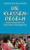 Die Klassenregeln: Guter Unterricht mit Classroom-Management - Christoph Eichhorn
