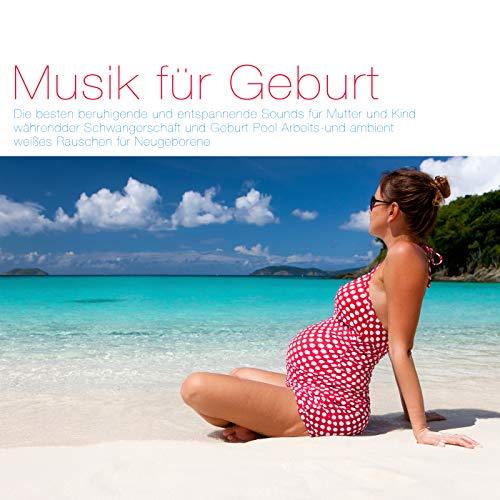 Musik für Geburt: Die besten beruhigende und entspannende Sounds für Mutter und Kind währendder Schwangerschaft und Geburt Pool Arbeits und ambient weißes Rauschen für Neugeboren