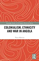 Colonialism, Ethnicity and War in Angola (Routledge Studies in the Modern History of Africa)