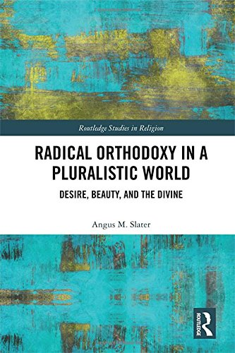 Radical Orthodoxy in a Pluralistic World: Desire, Beauty, and the Divine (Routledge Studies in Religion)