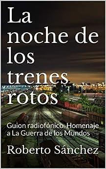 La noche de los trenes rotos: Guion radiofónico. Homenaje a La Guerra de los Mundos de [Roberto Sánchez Ruiz]