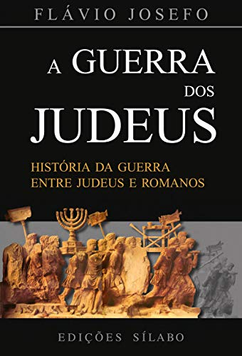 A Guerra dos Judeus. História da Guerra Entre Judeus e Romanos