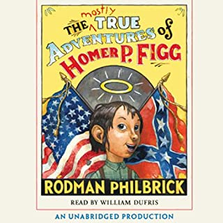 The Mostly True Adventures of Homer P. Figg                   By:                                                                                                                                 Rodman Philbrick                               Narrated by:                                                                                                                                 William Dufris                      Length: 4 hrs and 59 mins     91 ratings     Overall 4.1