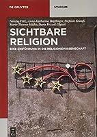 Sichtbare Religion: Eine Einfuehrung in Die Religionswissenschaft (De Gruyter Studium)
