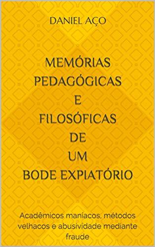 Memórias pedagógicas e filosóficas de um bode expiatório: Acadêmicos maníacos, métodos velhacos e abusividade mediante fraude