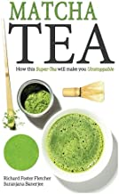 Matcha Tea: How this Super-Tea will make you Unstoppable