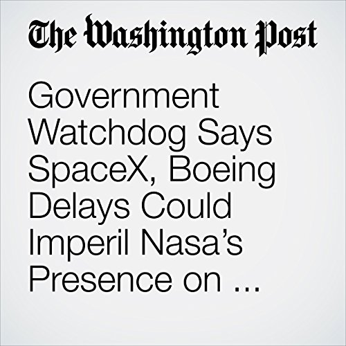 Government Watchdog Says SpaceX, Boeing Delays Could Imperil Nasa's Presence on the Space Station copertina