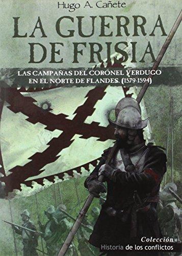 La Guerra De Frisia: Las campañas del coronel Verdugo en el norte de Flandes (1579-1594): 3 (Historia de los Conflictos)