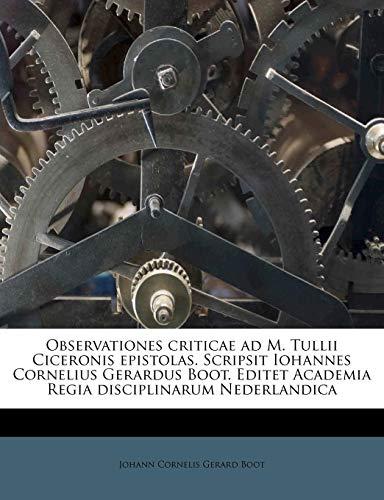 Observationes Criticae Ad M. Tullii Ciceronis Epistolas. Scripsit Iohannes Cornelius Gerardus Boot. Editet Academia Regia Disciplinarum Nederlandica