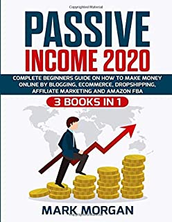 Passive Income 2020: 3 Books in 1 - Complete Beginners Guide on How to Make Money Online by Blogging, eCommerce, Dropshipp...