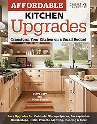 Affordable Kitchen Upgrades: Transform Your Kitchen On a Small Budget (Creative Homeowner) Easy Improvements for Cabinets, Storage Spaces, Countertops, Sinks, Faucets, Lighting, Flooring, and More
